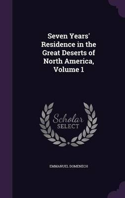 Seven Years' Residence in the Great Deserts of North America, Volume 1 by Emmanuel Domenech image