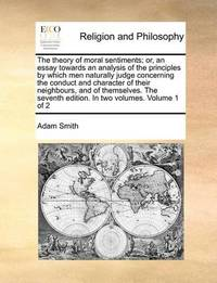 The Theory of Moral Sentiments; Or, an Essay Towards an Analysis of the Principles by Which Men Naturally Judge Concerning the Conduct and Character of Their Neighbours, and of Themselves. the Seventh Edition. in Two Volumes. Volume 1 of 2 by Adam Smith