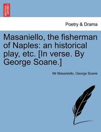 Masaniello, the Fisherman of Naples: An Historical Play, Etc. [In Verse. by George Soane.] by MR Masaniello