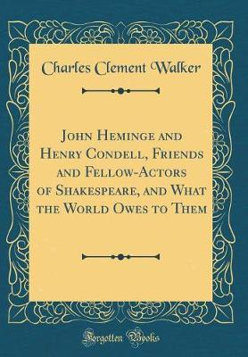 John Heminge and Henry Condell, Friends and Fellow-Actors of Shakespeare, and What the World Owes to Them (Classic Reprint) by Charles Clement Walker