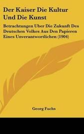 Der Kaiser Die Kultur Und Die Kunst: Betrachtungen Uber Die Zukunft Des Deutschen Volkes Aus Den Papieren Eines Unverantwortlichen (1904) by Georg Fuchs