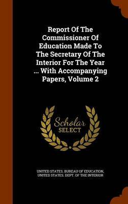 Report of the Commissioner of Education Made to the Secretary of the Interior for the Year ... with Accompanying Papers, Volume 2
