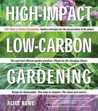 High-Impact, Low-Carbon Gardening: 1001 Ways to Garden Sustainably by Alice Bowe