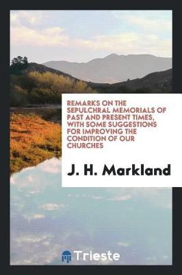 Remarks on the Sepulchral Memorials of Past and Present Times, with Some Suggestions for Improving the Condition of Our Churches by J H Markland