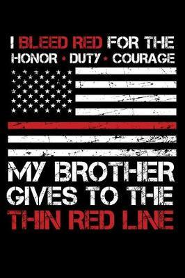 I Bleed Red for the honor, duty, courage my Brother gives to the Thin Red Line by Firefighter Family