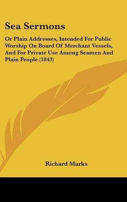 Sea Sermons: Or Plain Addresses, Intended For Public Worship On Board Of Merchant Vessels, And For Private Use Among Seamen And Plain People (1843) by Richard Marks image