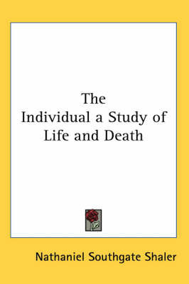 The Individual a Study of Life and Death by Nathaniel Southgate Shaler