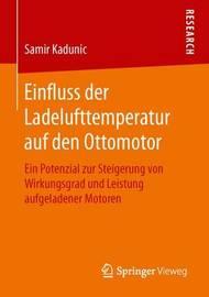 Einfluss Der Ladelufttemperatur Auf Den Ottomotor: Ein Potenzial Zur Steigerung Von Wirkungsgrad Und Leistung Aufgeladener Motoren by Samir Kadunic