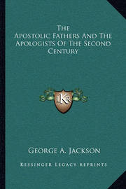 The Apostolic Fathers and the Apologists of the Second Century by George , A. Jackson