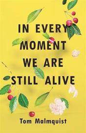 In Every Moment We Are Still Alive by Tom Malmquist image