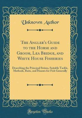 The Angler's Guide to the Horse and Groom, Lea Bridge, and White House Fisheries by Unknown Author