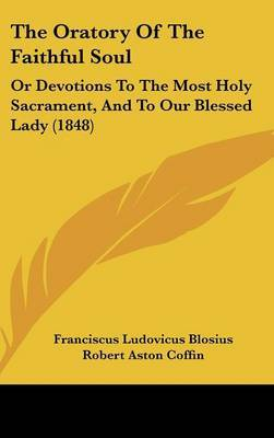 The Oratory Of The Faithful Soul: Or Devotions To The Most Holy Sacrament, And To Our Blessed Lady (1848) by Franciscus Ludovicus Blosius image