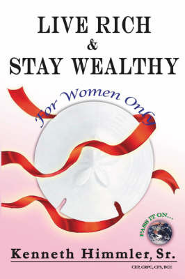 Live Rich and Stay Wealthy For Women Only by Kenneth Himmler Sr.