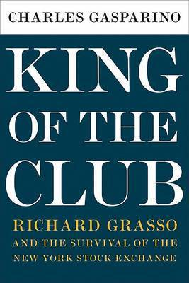 King of the Club: Richard Grasso and the Survival of the New York Stock Exchange by Charles Gasparino