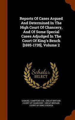 Reports of Cases Argued and Determined in the High Court of Chancery, and of Some Special Cases Adjudged in the Court of King's Bench [1695-1735], Volume 2 by Samuel Compton Cox