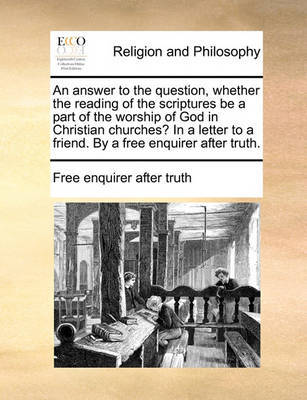 An Answer to the Question, Whether the Reading of the Scriptures Be a Part of the Worship of God in Christian Churches? in a Letter to a Friend. by a Free Enquirer After Truth. by Free Enquirer After Truth
