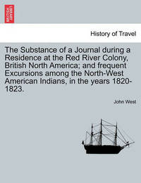 The Substance of a Journal During a Residence at the Red River Colony, British North America; And Frequent Excursions Among the North-West American in by John West