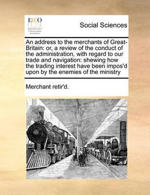 An Address to the Merchants of Great-Britain by Merchant Retir'd