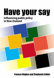 Have Your Say: Influencing Public Policy in New Zealand by Frances Hughes