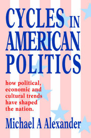 Cycles in American Politics: How Political, Economic and Cultural Trends Have Shaped the Nation. by Michael A Alexander (Clinical Professor and Chief, Department of Rehabilitation Medicine, Jefferson Medical College of Thomas Jefferson University, Af image