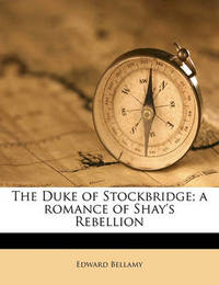 The Duke of Stockbridge; A Romance of Shay's Rebellion by Edward Bellamy
