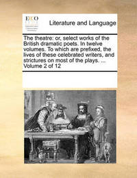 The Theatre: Or, Select Works of the British Dramatic Poets. in Twelve Volumes. to Which Are Prefixed, the Lives of These Celebrated Writers, and Strictures on Most of the Plays. ... Volume 2 of 12 by Multiple Contributors