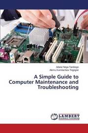 A Simple Guide to Computer Maintenance and Troubleshooting by Nega Tarekegn Adane