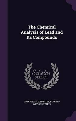 The Chemical Analysis of Lead and Its Compounds by John Ahlum Schaeffer