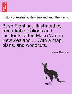Bush Fighting. Illustrated by Remarkable Actions and Incidents of the Maori War in New Zealand ... with a Map, Plans, and Woodcuts. by James Alexander