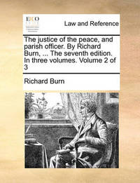 The Justice of the Peace, and Parish Officer. by Richard Burn, ... the Seventh Edition. in Three Volumes. Volume 2 of 3 by Richard Burn