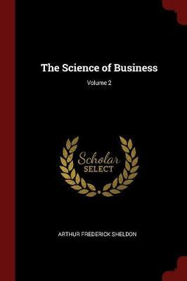 The Science of Business; Volume 2 by Arthur Frederick Sheldon