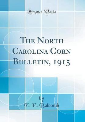 The North Carolina Corn Bulletin, 1915 (Classic Reprint) by E E Balcomb