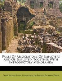 Rules of Associations of Employers and of Employed: Together with Introductory Memoranda by Geoffrey Drage