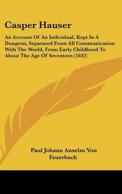 Casper Hauser: An Account Of An Individual, Kept In A Dungeon, Separated From All Communication With The World, From Early Childhood To About The Age Of Seventeen (1832) by Paul Johann Anselm Von Feuerbach image