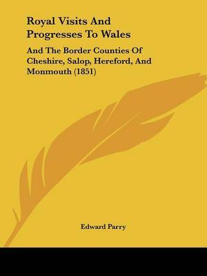 Royal Visits And Progresses To Wales: And The Border Counties Of Cheshire, Salop, Hereford, And Monmouth (1851) by Edward Parry