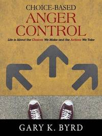 Choice-Based Anger Control: Life Is about the Choices We Make and the Action We Take by Gary K Byrd