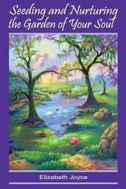 Seeding and Nurturing the Garden of Your Soul by Elizabeth Joyce