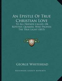 An Epistle of True Christian Love: To All Friends Called, or Reputed, Quakers, Who Profess the True Light (1815) by George Whitehead