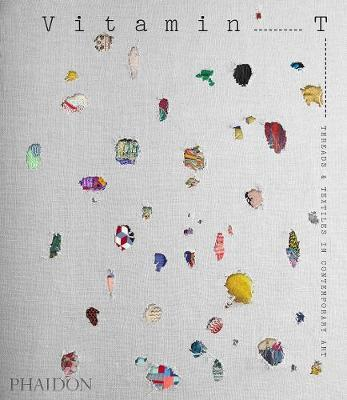 Vitamin T: Threads and Textiles in Contemporary Art by Phaidon Editors
