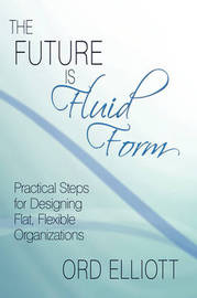 The Future Is Fluid Form: Practical Steps for Designing Flat, Flexible Organizations by Ord Elliott