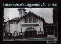 Lanarkshire's Legendary Cinemas by Bruce Peter image