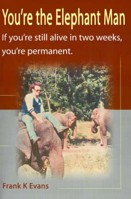 You're the Elephant Man: If You're Still Alive After Two Weeks, You're Permanent by Frank Kinsey Evans