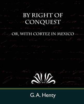By Right of Conquest Or, with Cortez in Mexico by A Henty G a Henty
