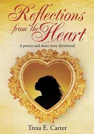 Reflections from the Heart by Tresa E Carter