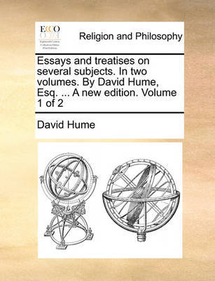 Essays and Treatises on Several Subjects. in Two Volumes. by David Hume, Esq. ... a New Edition. Volume 1 of 2 by David Hume