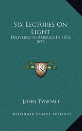 Six Lectures on Light: Delivered in America in 1872-1873 by John Tyndall image