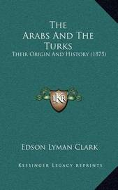 The Arabs and the Turks: Their Origin and History (1875) by Edson Lyman Clark
