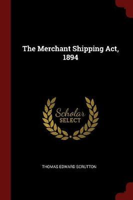 The Merchant Shipping ACT, 1894 by Thomas Edward Scrutton