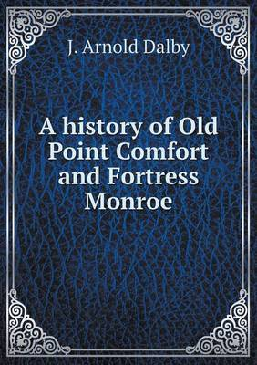 A History of Old Point Comfort and Fortress Monroe by J Arnold Dalby image