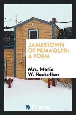 Jamestown of Pemaquid by Mrs Maria W Hackelton